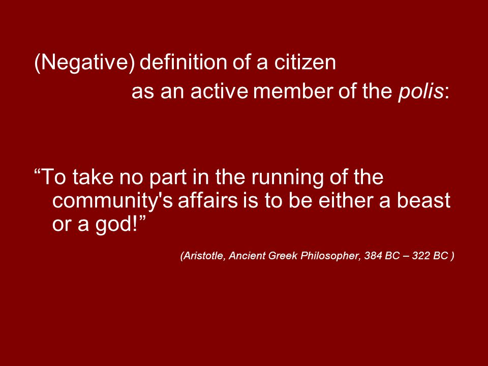 """(Negative) definition of a citizen as an active member of the polis: """"To take no part in the running of the community's affairs is to be either a beas"""