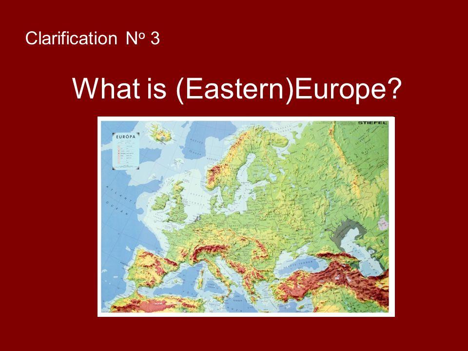 Clarification N o 3 What is (Eastern)Europe?