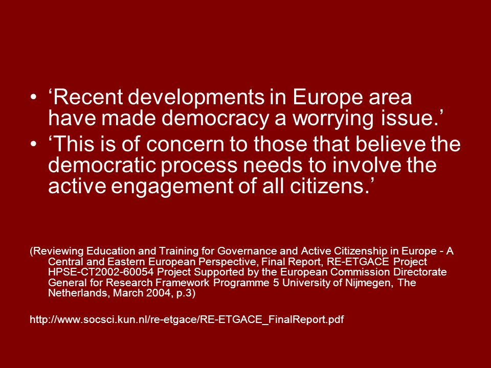 'Recent developments in Europe area have made democracy a worrying issue.' 'This is of concern to those that believe the democratic process needs to involve the active engagement of all citizens.' (Reviewing Education and Training for Governance and Active Citizenship in Europe - A Central and Eastern European Perspective, Final Report, RE-ETGACE Project HPSE-CT2002-60054 Project Supported by the European Commission Directorate General for Research Framework Programme 5 University of Nijmegen, The Netherlands, March 2004, p.3) http://www.socsci.kun.nl/re-etgace/RE-ETGACE_FinalReport.pdf