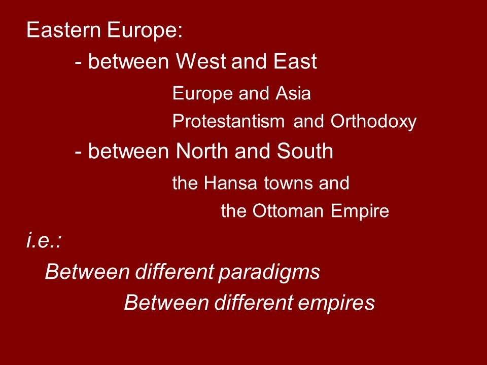 Eastern Europe: - between West and East Europe and Asia Protestantism and Orthodoxy - between North and South the Hansa towns and the Ottoman Empire i