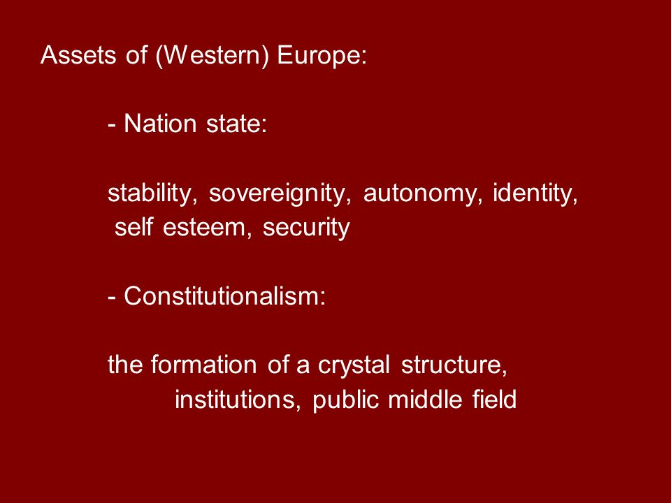 Assets of (Western) Europe: - Nation state: stability, sovereignity, autonomy, identity, self esteem, security - Constitutionalism: the formation of a