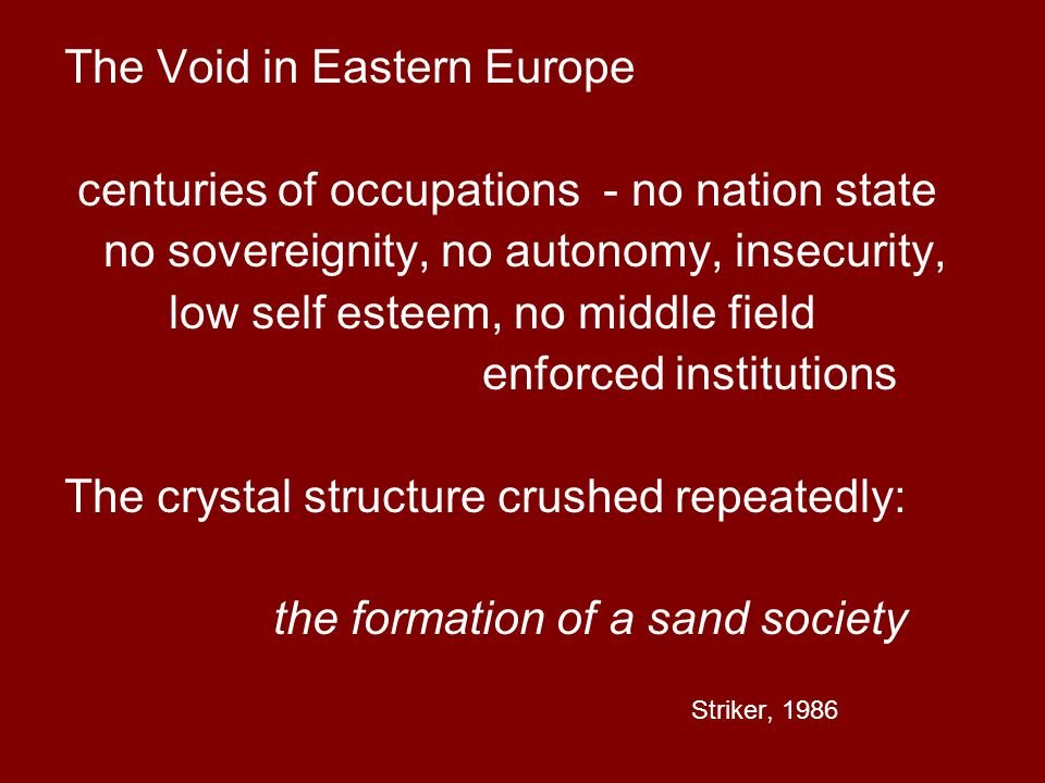 The Void in Eastern Europe centuries of occupations - no nation state no sovereignity, no autonomy, insecurity, low self esteem, no middle field enfor