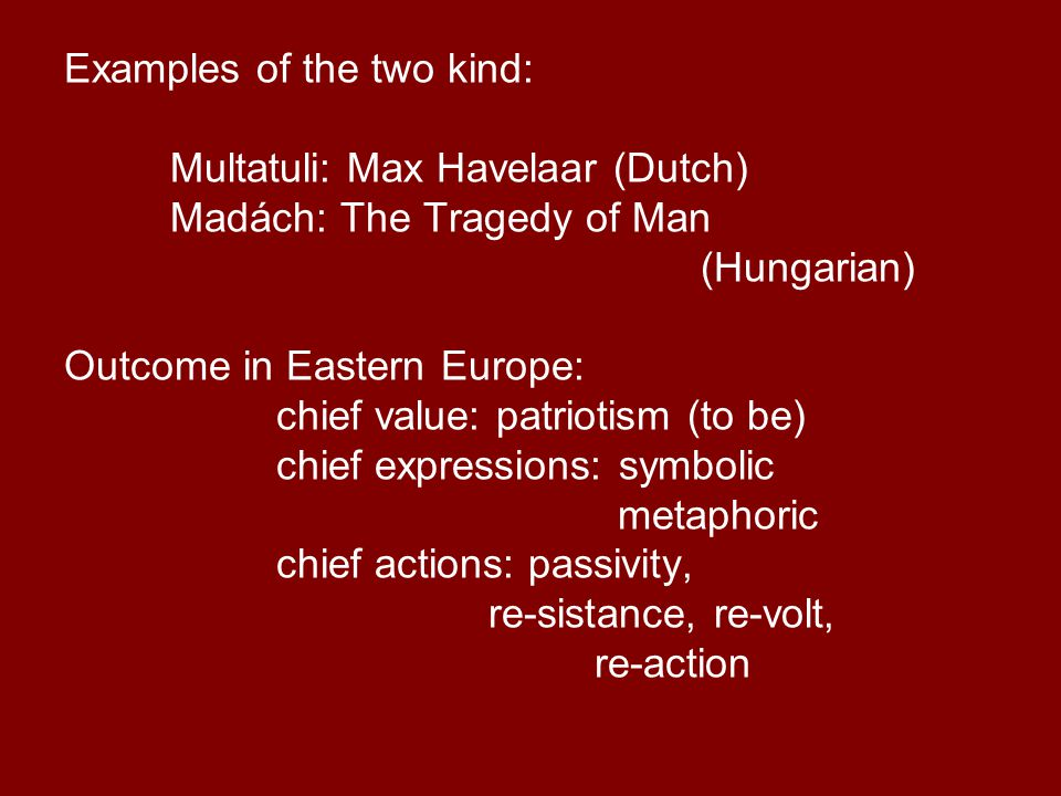 Examples of the two kind: Multatuli: Max Havelaar (Dutch) Madách: The Tragedy of Man (Hungarian) Outcome in Eastern Europe: chief value: patriotism (to be) chief expressions: symbolic metaphoric chief actions: passivity, re-sistance, re-volt, re-action