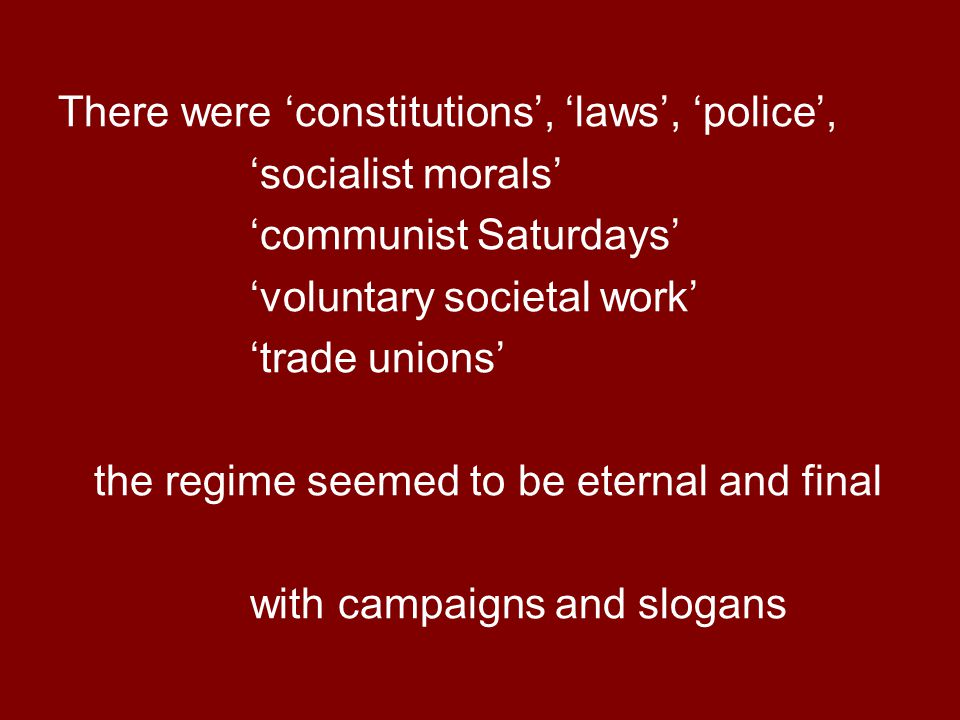 There were 'constitutions', 'laws', 'police', 'socialist morals' 'communist Saturdays' 'voluntary societal work' 'trade unions' the regime seemed to be eternal and final with campaigns and slogans