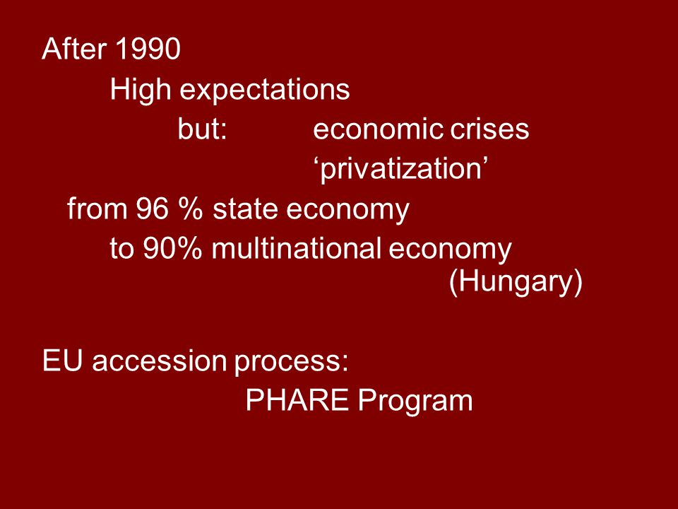 After 1990 High expectations but: economic crises 'privatization' from 96 % state economy to 90% multinational economy (Hungary) EU accession process: PHARE Program
