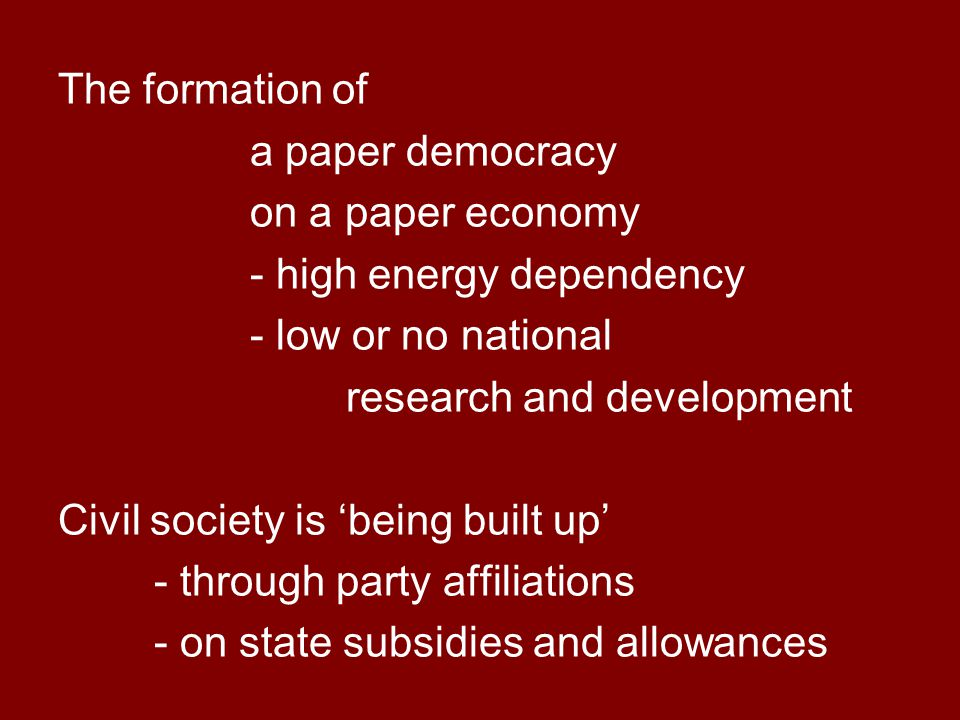 The formation of a paper democracy on a paper economy - high energy dependency - low or no national research and development Civil society is 'being built up' - through party affiliations - on state subsidies and allowances