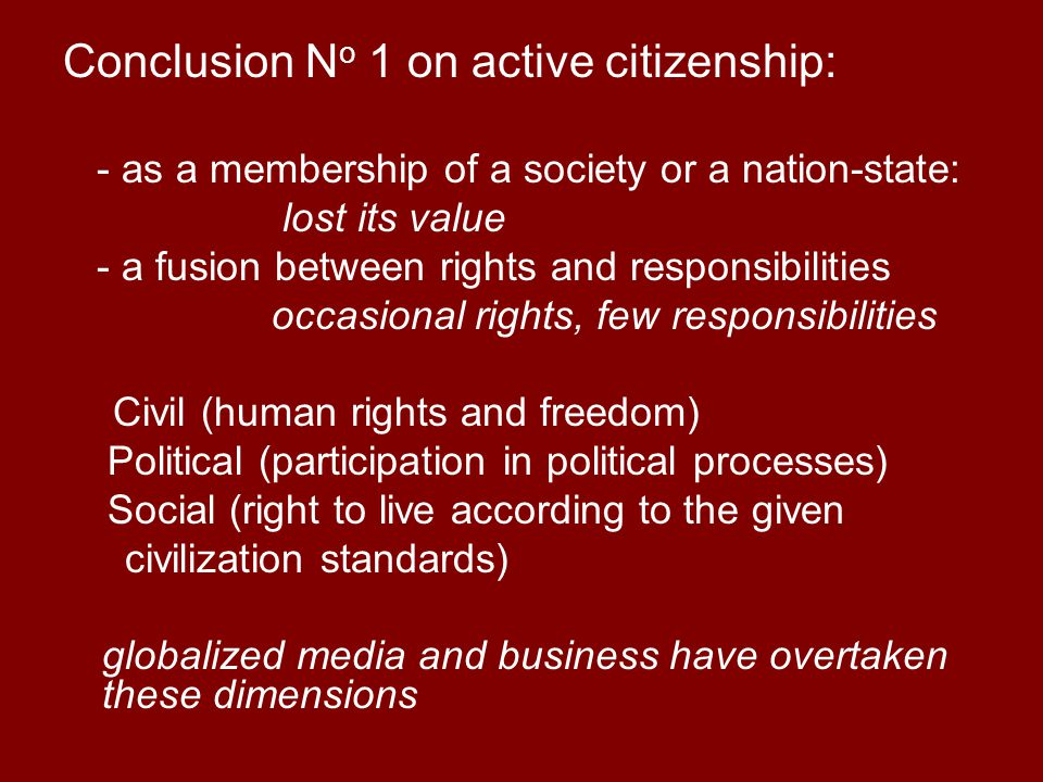 Conclusion N o 1 on active citizenship: - as a membership of a society or a nation-state: lost its value - a fusion between rights and responsibilitie
