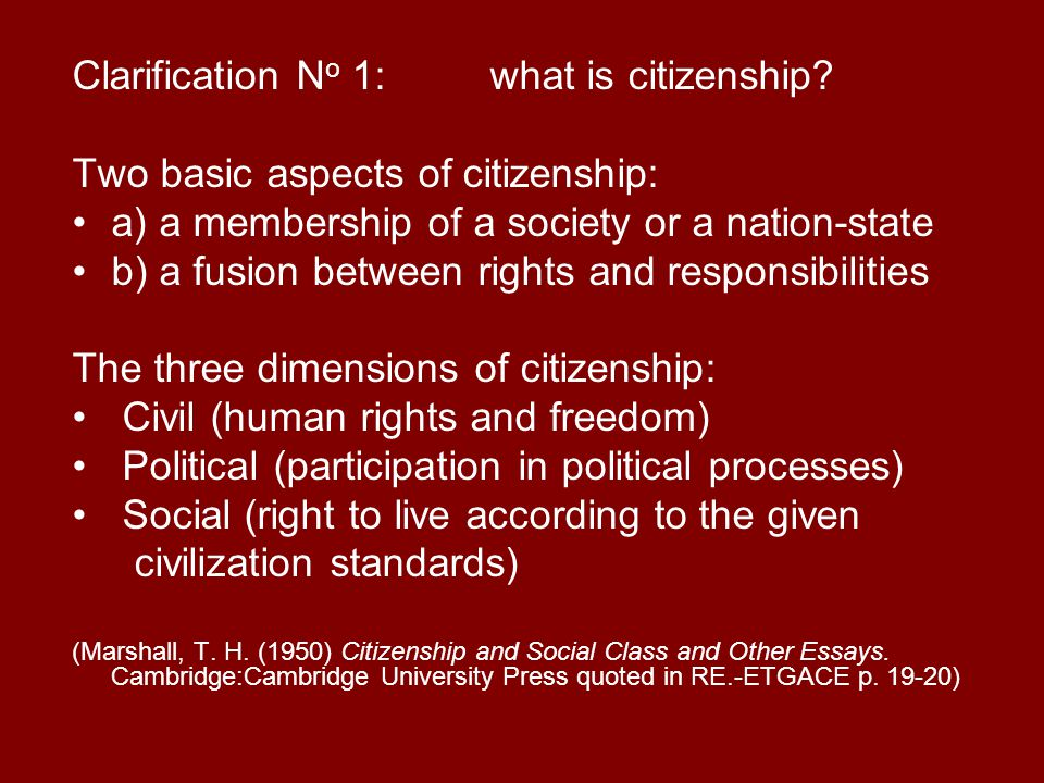 Clarification N o 1: what is citizenship? Two basic aspects of citizenship: a) a membership of a society or a nation-state b) a fusion between rights
