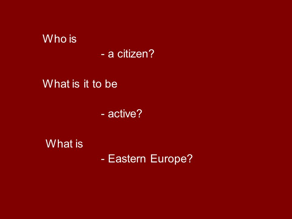 Who is - a citizen What is it to be - active What is - Eastern Europe