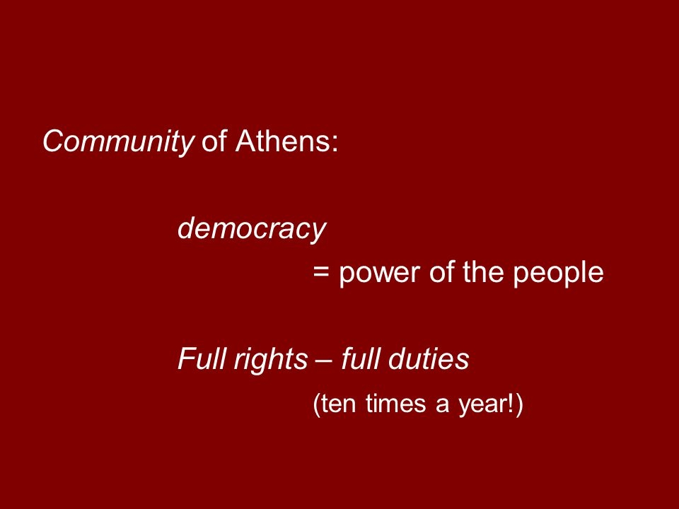 Community of Athens: democracy = power of the people Full rights – full duties (ten times a year!)