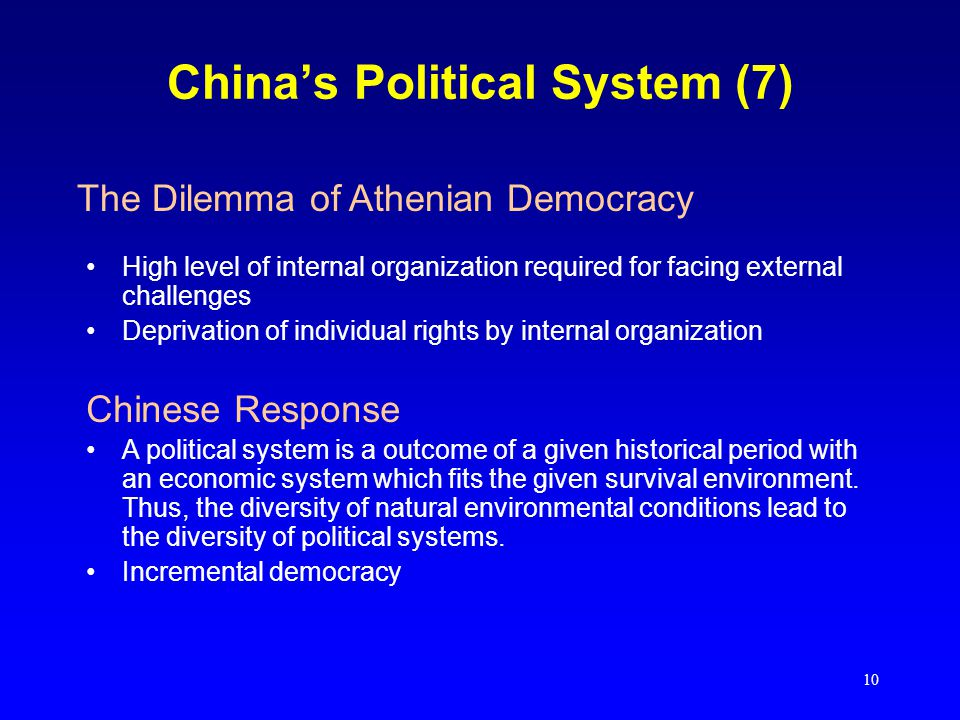 10 China's Political System (7) High level of internal organization required for facing external challenges Deprivation of individual rights by internal organization Chinese Response A political system is a outcome of a given historical period with an economic system which fits the given survival environment.