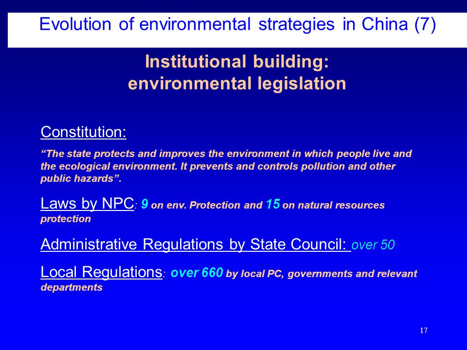 17 Institutional building: environmental legislation Evolution of environmental strategies in China (7) Constitution: The state protects and improves the environment in which people live and the ecological environment.