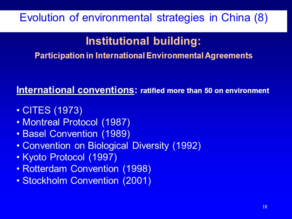 18 Institutional building: Participation in International Environmental Agreements Evolution of environmental strategies in China (8) International conventions: ratified more than 50 on environment CITES (1973) Montreal Protocol (1987) Basel Convention (1989) Convention on Biological Diversity (1992) Kyoto Protocol (1997) Rotterdam Convention (1998) Stockholm Convention (2001)
