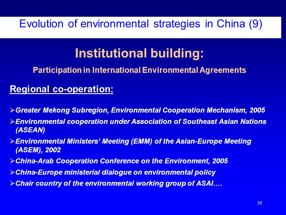 19 Institutional building: Participation in International Environmental Agreements Evolution of environmental strategies in China (9) Regional co-operation:  Greater Mekong Subregion, Environmental Cooperation Mechanism, 2005  Environmental cooperation under Association of Southeast Asian Nations (ASEAN)  Environmental Ministers' Meeting (EMM) of the Asian-Europe Meeting (ASEM), 2002  China-Arab Cooperation Conference on the Environment, 2005  China-Europe ministerial dialogue on environmental policy  Chair country of the environmental working group of ASAI….