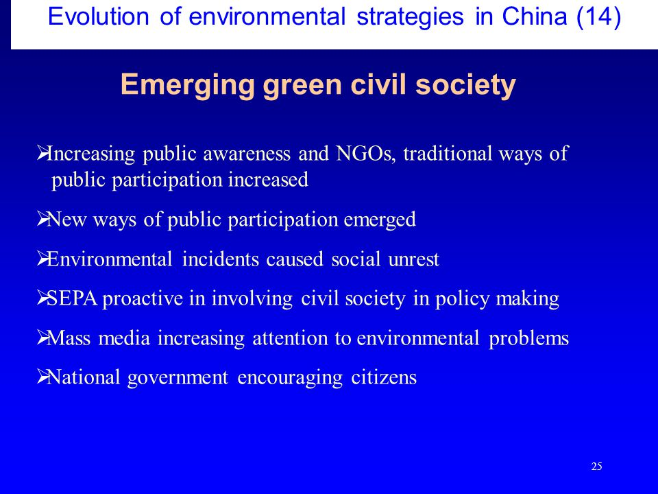 25  Increasing public awareness and NGOs, traditional ways of public participation increased  New ways of public participation emerged  Environmental incidents caused social unrest  SEPA proactive in involving civil society in policy making  Mass media increasing attention to environmental problems  National government encouraging citizens Evolution of environmental strategies in China (14) Emerging green civil society