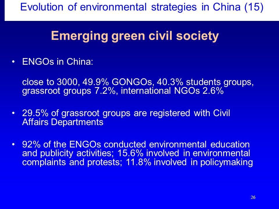 26 Evolution of environmental strategies in China (15) Emerging green civil society ENGOs in China: close to 3000, 49.9% GONGOs, 40.3% students groups, grassroot groups 7.2%, international NGOs 2.6% 29.5% of grassroot groups are registered with Civil Affairs Departments 92% of the ENGOs conducted environmental education and publicity activities; 15.6% involved in environmental complaints and protests; 11.8% involved in policymaking