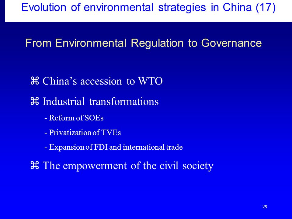 29 From Environmental Regulation to Governance  China's accession to WTO  Industrial transformations - Reform of SOEs - Privatization of TVEs - Expansion of FDI and international trade  The empowerment of the civil society Evolution of environmental strategies in China (17)
