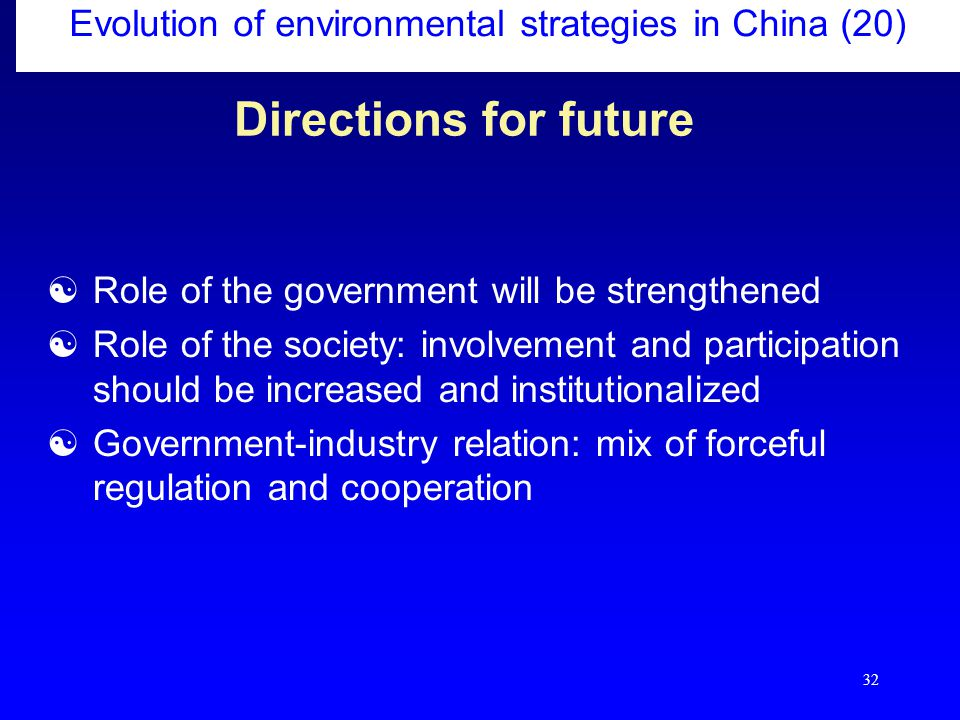 32 Directions for future  Role of the government will be strengthened  Role of the society: involvement and participation should be increased and institutionalized  Government-industry relation: mix of forceful regulation and cooperation Evolution of environmental strategies in China (20)