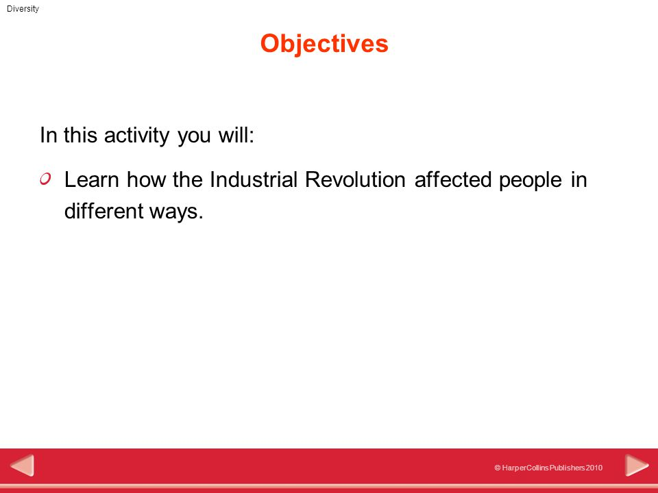 © HarperCollins Publishers 2010 Diversity Objectives In this activity you will: Learn how the Industrial Revolution affected people in different ways.