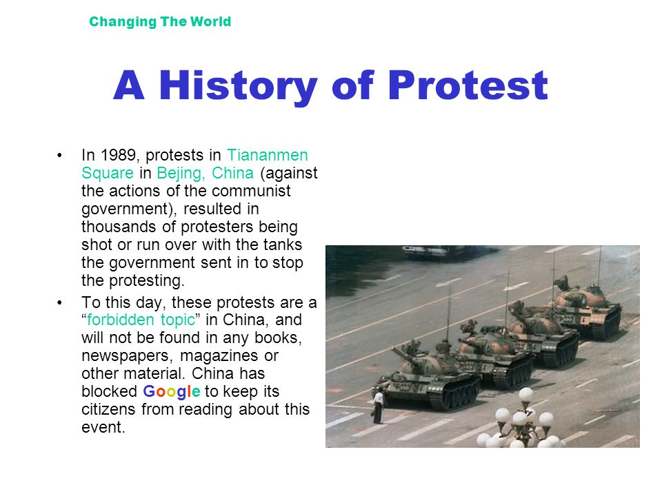 Changing The World A History of Protest In 1989, protests in Tiananmen Square in Bejing, China (against the actions of the communist government), resulted in thousands of protesters being shot or run over with the tanks the government sent in to stop the protesting.