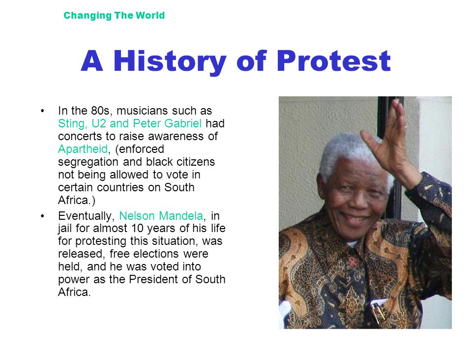 Changing The World A History of Protest In the 80s, musicians such as Sting, U2 and Peter Gabriel had concerts to raise awareness of Apartheid, (enforced segregation and black citizens not being allowed to vote in certain countries on South Africa.) Eventually, Nelson Mandela, in jail for almost 10 years of his life for protesting this situation, was released, free elections were held, and he was voted into power as the President of South Africa.