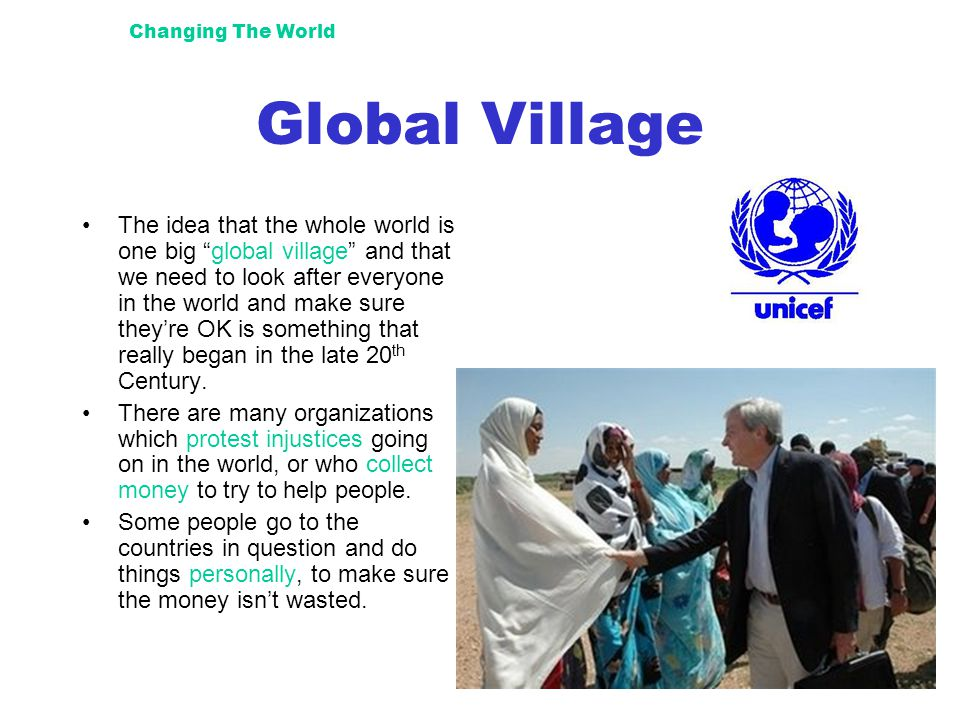 "Changing The World Global Village The idea that the whole world is one big ""global village"" and that we need to look after everyone in the world and m"