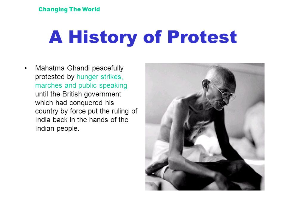 Changing The World A History of Protest Mahatma Ghandi peacefully protested by hunger strikes, marches and public speaking until the British government which had conquered his country by force put the ruling of India back in the hands of the Indian people.