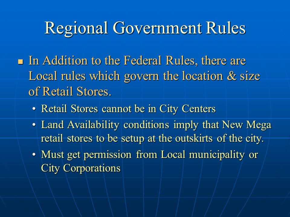 Rules for Global Retailers Global Retailers planning to setup shop in India need to: Global Retailers planning to setup shop in India need to: Setup Wholly Owned Subsidiaries in IndiaSetup Wholly Owned Subsidiaries in India Sell only to Whole SellersSell only to Whole Sellers Cannot sell to Retail CustomersCannot sell to Retail Customers Whole Sellers are defined as Government certified Whole Seller who holds a Sales Tax registration Number Whole Sellers are defined as Government certified Whole Seller who holds a Sales Tax registration Number