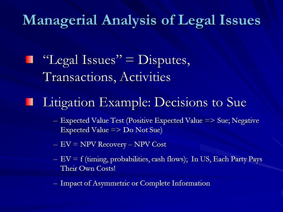 Managerial Analysis of Legal Issues Legal Issues = Disputes, Transactions, Activities Litigation Example: Decisions to Sue –Expected Value Test (Positive Expected Value => Sue; Negative Expected Value => Do Not Sue) –EV = NPV Recovery – NPV Cost –EV = f (timing, probabilities, cash flows); In US, Each Party Pays Their Own Costs.