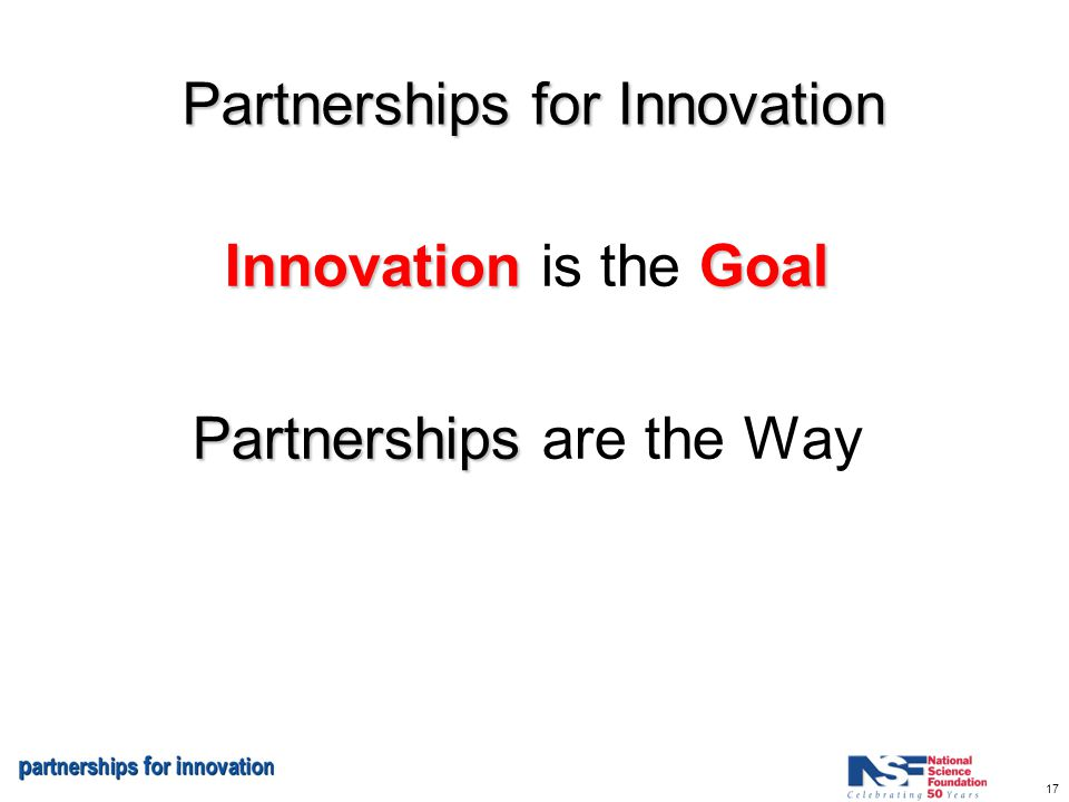 17 Partnerships for Innovation InnovationGoal Innovation is the Goal Partnerships Partnerships are the Way