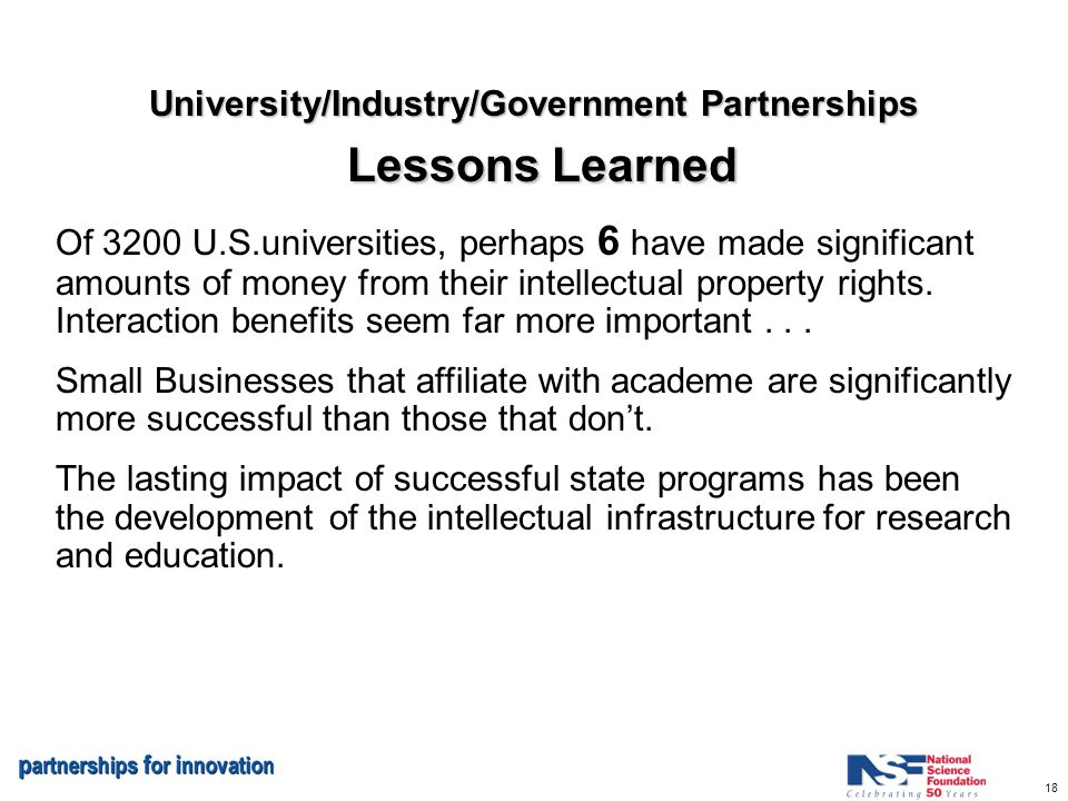 18 University/Industry/Government Partnerships Lessons Learned Of 3200 U.S.universities, perhaps 6 have made significant amounts of money from their intellectual property rights.
