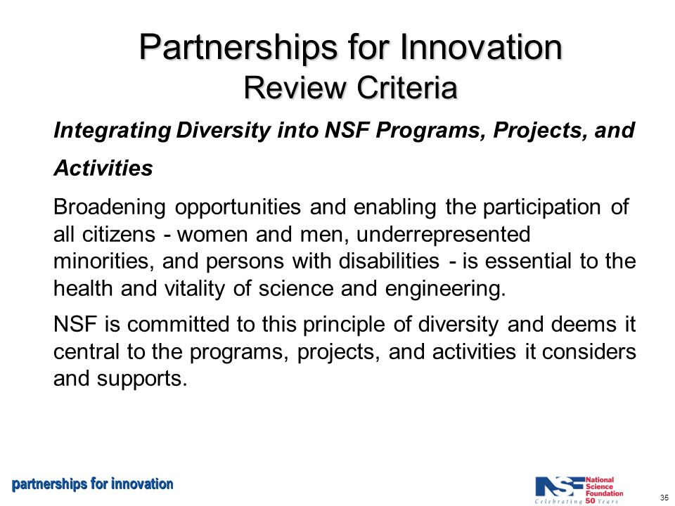 35 Partnerships for Innovation Review Criteria Integrating Diversity into NSF Programs, Projects, and Activities Broadening opportunities and enabling the participation of all citizens - women and men, underrepresented minorities, and persons with disabilities - is essential to the health and vitality of science and engineering.