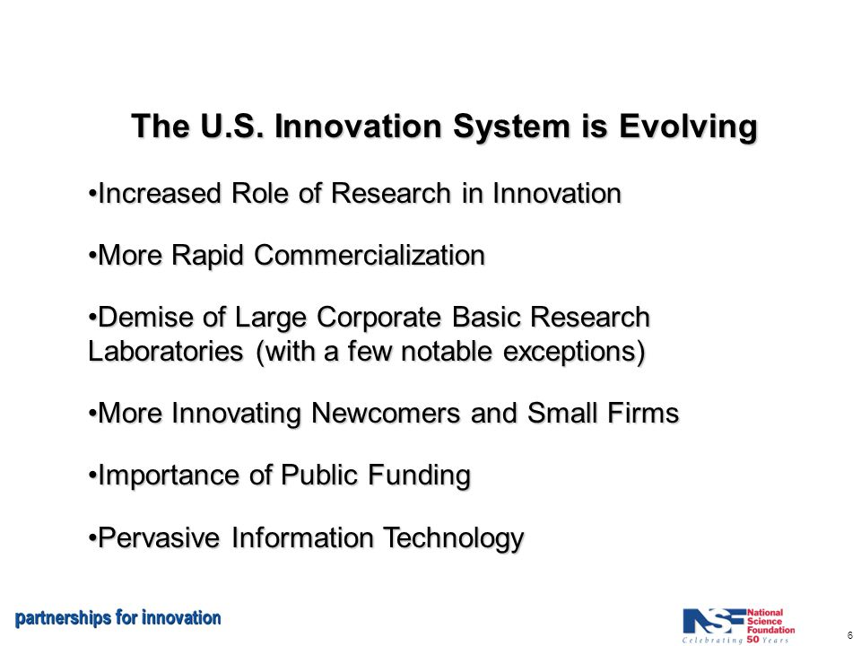 6 The U.S. Innovation System is Evolving Increased Role of Research in InnovationIncreased Role of Research in Innovation More Rapid Commercialization