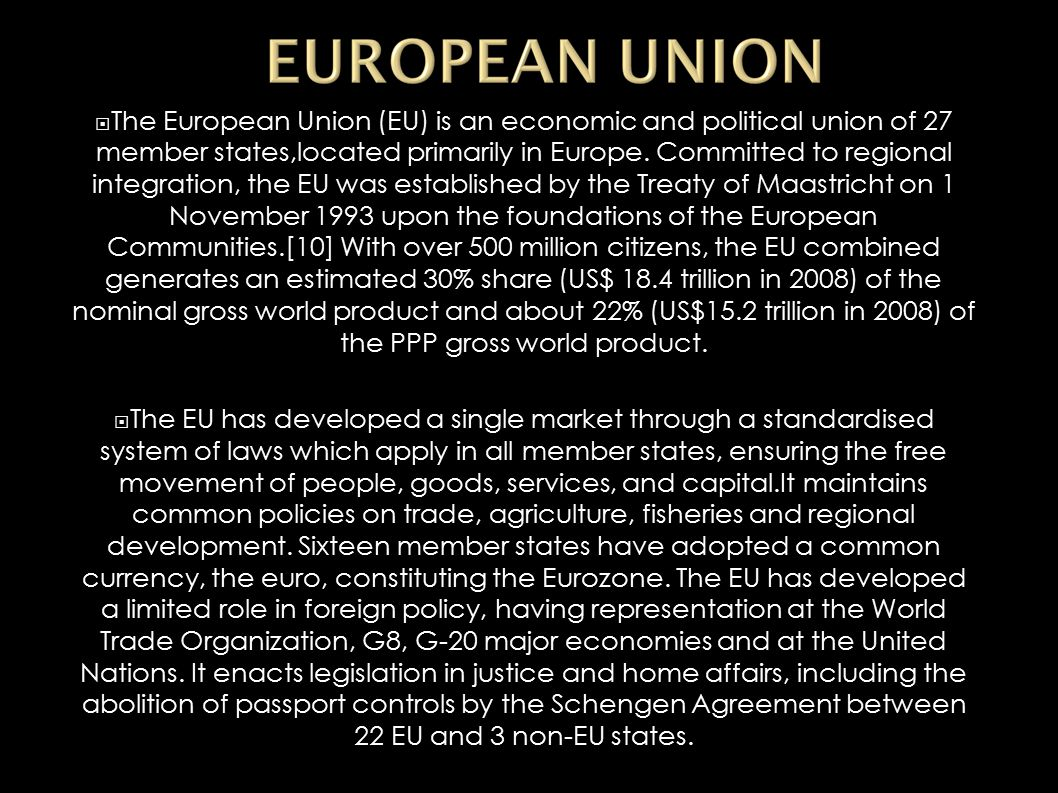  The European Union (EU) is an economic and political union of 27 member states,located primarily in Europe. Committed to regional integration, the E