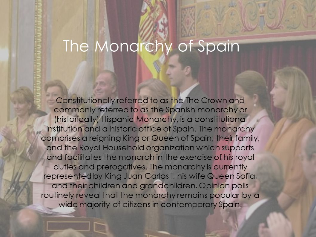  Constitutionally referred to as the The Crown and commonly referred to as the Spanish monarchy or (historically) Hispanic Monarchy, is a constitutio