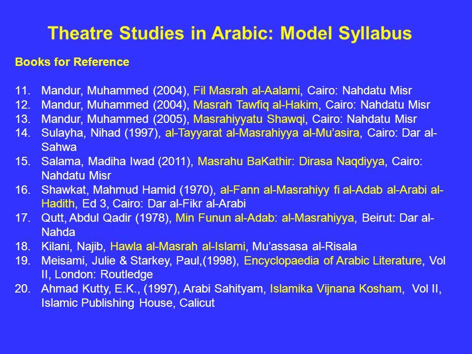 Books for Reference 11.Mandur, Muhammed (2004), Fil Masrah al-Aalami, Cairo: Nahdatu Misr 12.Mandur, Muhammed (2004), Masrah Tawfiq al-Hakim, Cairo: Nahdatu Misr 13.Mandur, Muhammed (2005), Masrahiyyatu Shawqi, Cairo: Nahdatu Misr 14.Sulayha, Nihad (1997), al-Tayyarat al-Masrahiyya al-Mu'asira, Cairo: Dar al- Sahwa 15.Salama, Madiha Iwad (2011), Masrahu BaKathir: Dirasa Naqdiyya, Cairo: Nahdatu Misr 16.Shawkat, Mahmud Hamid (1970), al-Fann al-Masrahiyy fi al-Adab al-Arabi al- Hadith, Ed 3, Cairo: Dar al-Fikr al-Arabi 17.Qutt, Abdul Qadir (1978), Min Funun al-Adab: al-Masrahiyya, Beirut: Dar al- Nahda 18.Kilani, Najib, Hawla al-Masrah al-Islami, Mu'assasa al-Risala 19.Meisami, Julie & Starkey, Paul,(1998), Encyclopaedia of Arabic Literature, Vol II, London: Routledge 20.Ahmad Kutty, E.K., (1997), Arabi Sahityam, Islamika Vijnana Kosham, Vol II, Islamic Publishing House, Calicut