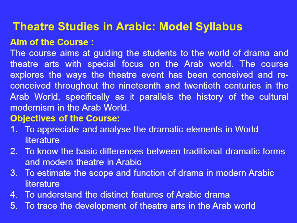 Aim of the Course : The course aims at guiding the students to the world of drama and theatre arts with special focus on the Arab world. The course ex