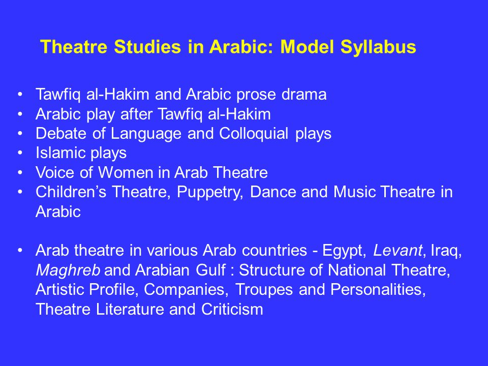 Tawfiq al-Hakim and Arabic prose drama Arabic play after Tawfiq al-Hakim Debate of Language and Colloquial plays Islamic plays Voice of Women in Arab Theatre Children's Theatre, Puppetry, Dance and Music Theatre in Arabic Arab theatre in various Arab countries - Egypt, Levant, Iraq, Maghreb and Arabian Gulf : Structure of National Theatre, Artistic Profile, Companies, Troupes and Personalities, Theatre Literature and Criticism