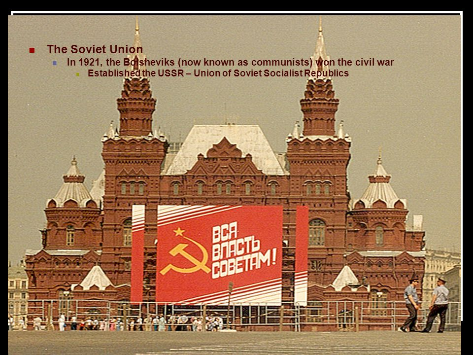 The Soviet Union In 1921, the Bolsheviks (now known as communists) won the civil war Established the USSR – Union of Soviet Socialist Republics