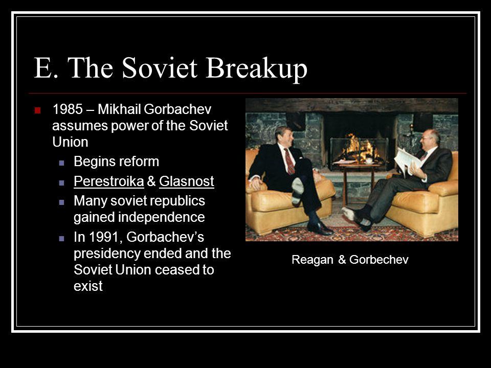 E. The Soviet Breakup 1985 – Mikhail Gorbachev assumes power of the Soviet Union Begins reform Perestroika & Glasnost Many soviet republics gained ind
