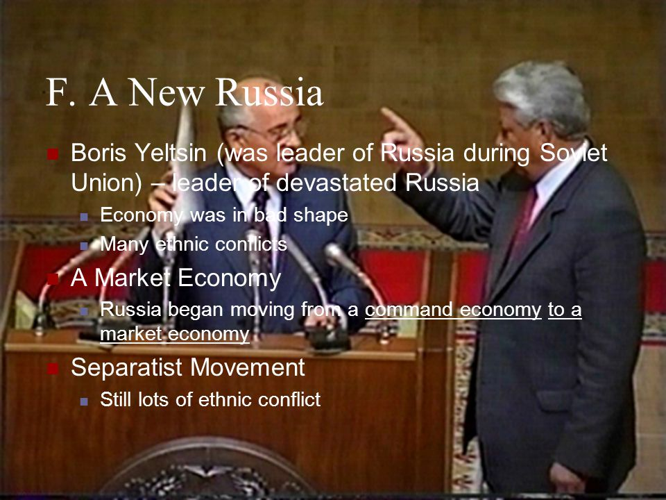 F. A New Russia Boris Yeltsin (was leader of Russia during Soviet Union) – leader of devastated Russia Economy was in bad shape Many ethnic conflicts