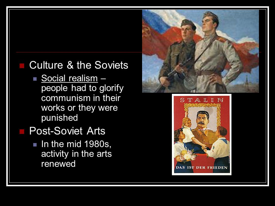 Culture & the Soviets Social realism – people had to glorify communism in their works or they were punished Post-Soviet Arts In the mid 1980s, activit