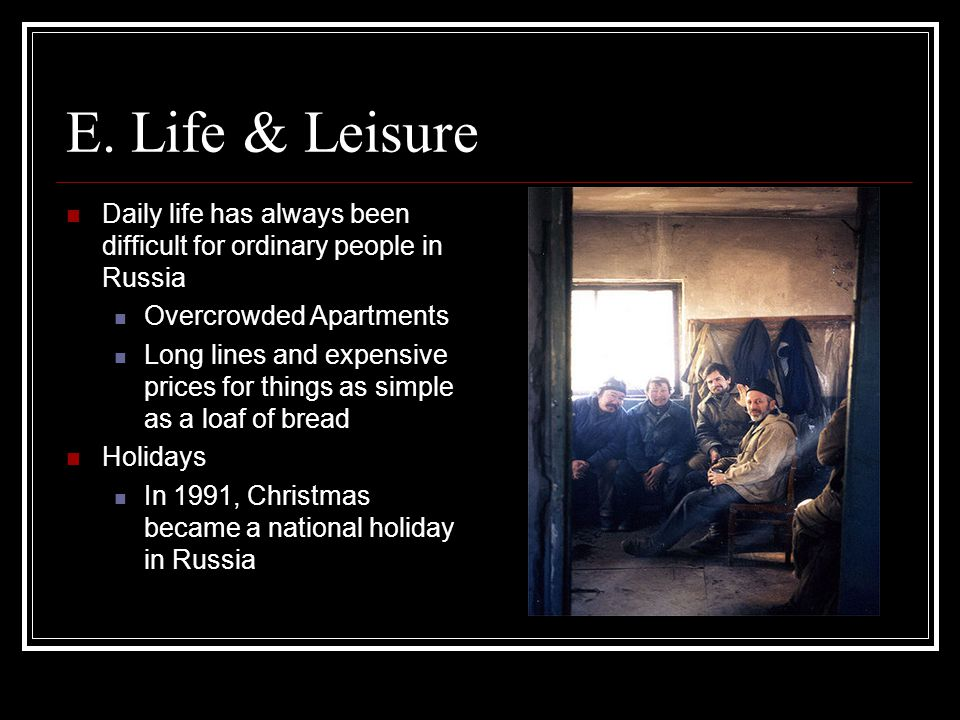 E. Life & Leisure Daily life has always been difficult for ordinary people in Russia Overcrowded Apartments Long lines and expensive prices for things