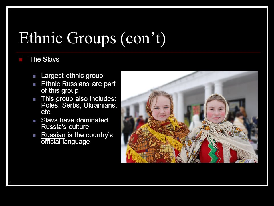 Ethnic Groups (con't) The Slavs Largest ethnic group Ethnic Russians are part of this group This group also includes: Poles, Serbs, Ukrainians, etc. S