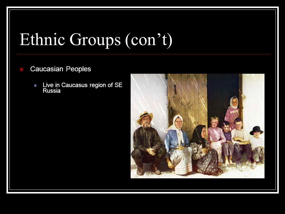 Ethnic Groups (con't) Caucasian Peoples Live in Caucasus region of SE Russia