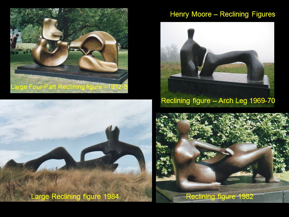 Henry Moore – Reclining Figures Reclining figure – Arch Leg 1969-70 Large Four-Part Reclining figure –1972-3 Large Reclining figure 1984Reclining figure 1982