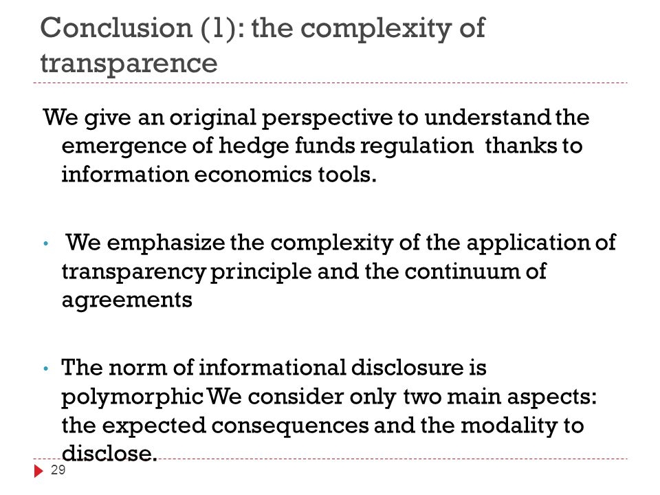 Conclusion (1): the complexity of transparence 29 We give an original perspective to understand the emergence of hedge funds regulation thanks to information economics tools.