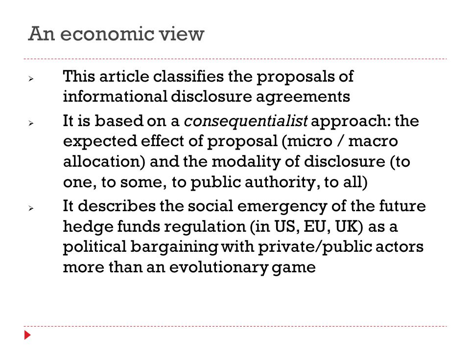 An economic view  This article classifies the proposals of informational disclosure agreements  It is based on a consequentialist approach: the expected effect of proposal (micro / macro allocation) and the modality of disclosure (to one, to some, to public authority, to all)  It describes the social emergency of the future hedge funds regulation (in US, EU, UK) as a political bargaining with private/public actors more than an evolutionary game