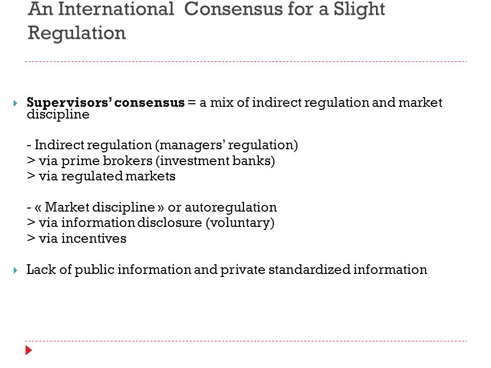 An International Consensus for a Slight Regulation  Supervisors' consensus = a mix of indirect regulation and market discipline - Indirect regulation (managers' regulation) > via prime brokers (investment banks) > via regulated markets - « Market discipline » or autoregulation > via information disclosure (voluntary) > via incentives  Lack of public information and private standardized information
