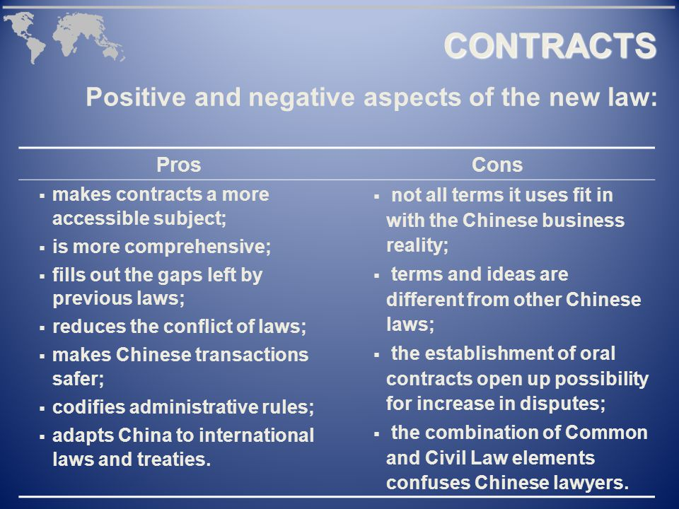 Positive and negative aspects of the new law: ProsCons  makes contracts a more accessible subject;  is more comprehensive;  fills out the gaps left by previous laws;  reduces the conflict of laws;  makes Chinese transactions safer;  codifies administrative rules;  adapts China to international laws and treaties.